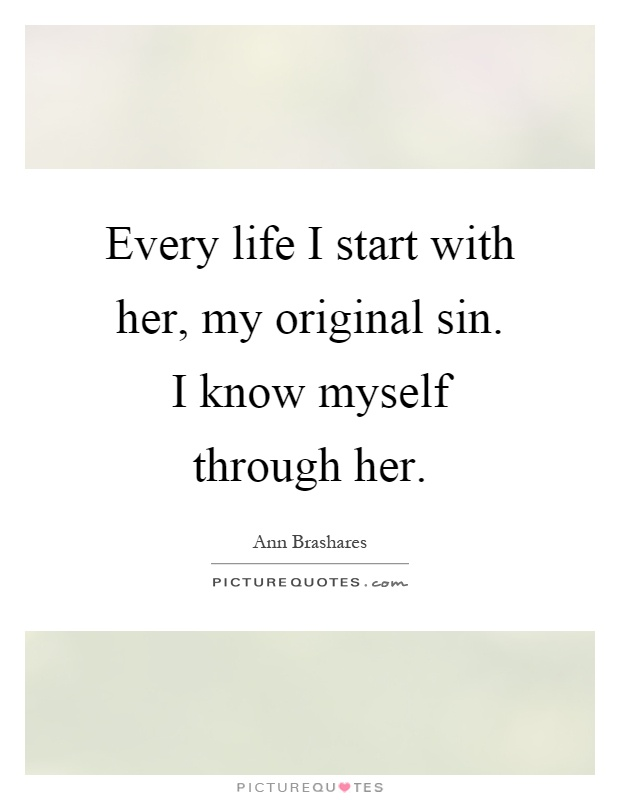 Every life I start with her, my original sin. I know myself through her Picture Quote #1