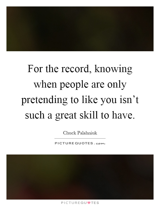 For the record, knowing when people are only pretending to like you isn't such a great skill to have Picture Quote #1