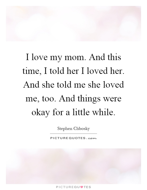 I love my mom. And this time, I told her I loved her. And ...