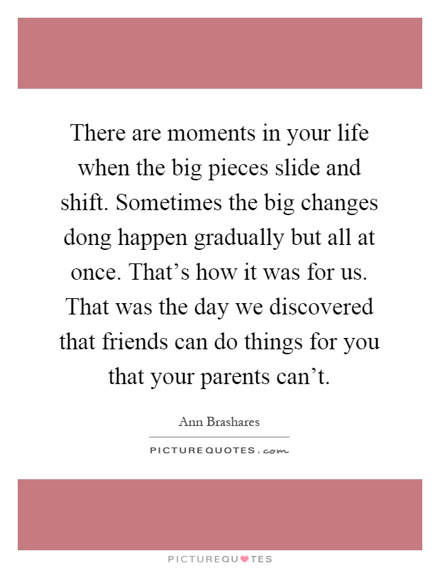 There are moments in your life when the big pieces slide and shift. Sometimes the big changes dong happen gradually but all at once. That's how it was for us. That was the day we discovered that friends can do things for you that your parents can't Picture Quote #1