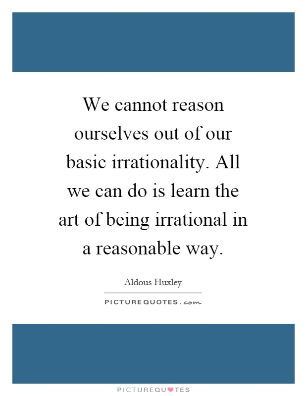 We cannot reason ourselves out of our basic irrationality. All we can do is learn the art of being irrational in a reasonable way Picture Quote #1