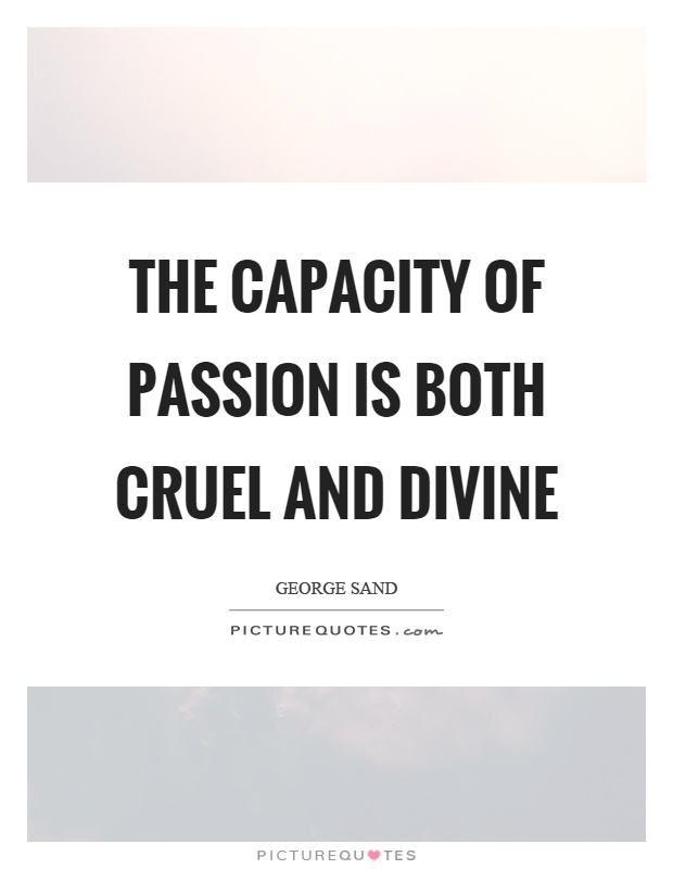 The capacity of passion is both cruel and divine Picture Quote #1