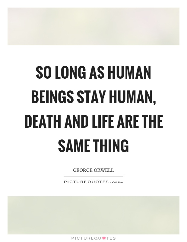 So long as human beings stay human, death and life are the same thing Picture Quote #1