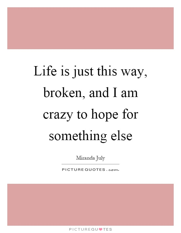 Life is just this way, broken, and I am crazy to hope for something else Picture Quote #1