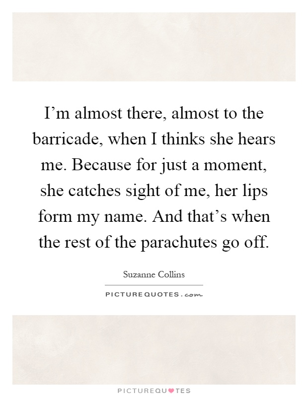 I'm almost there, almost to the barricade, when I thinks she hears me. Because for just a moment, she catches sight of me, her lips form my name. And that's when the rest of the parachutes go off Picture Quote #1