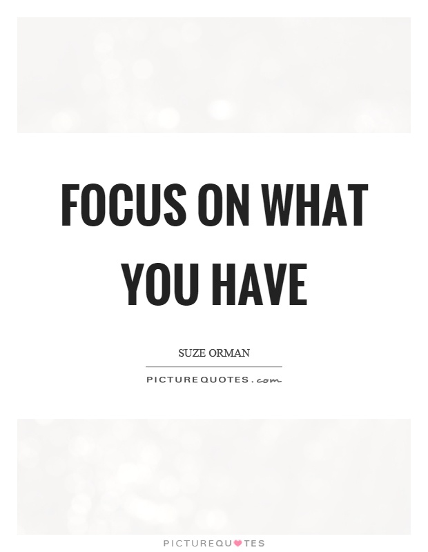 Focus on what you have Picture Quote #1