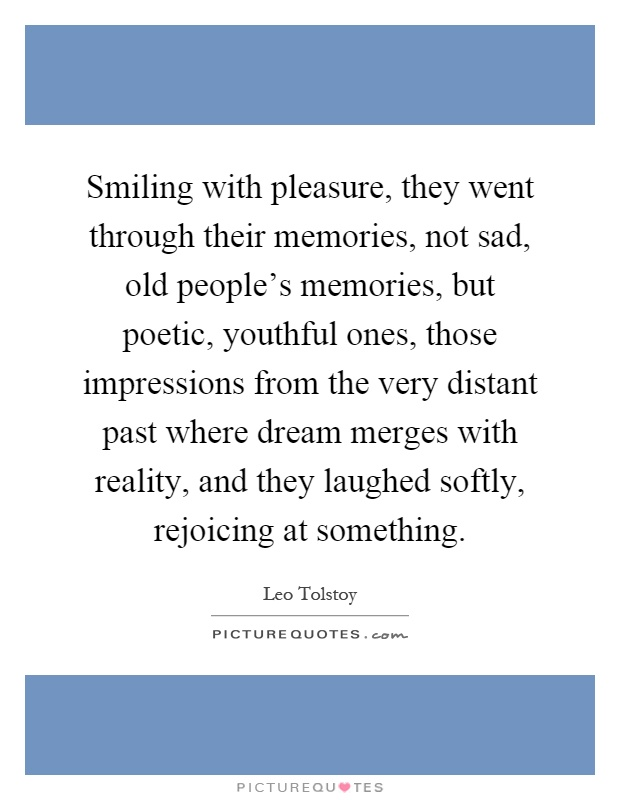 Smiling with pleasure, they went through their memories, not sad, old people's memories, but poetic, youthful ones, those impressions from the very distant past where dream merges with reality, and they laughed softly, rejoicing at something Picture Quote #1