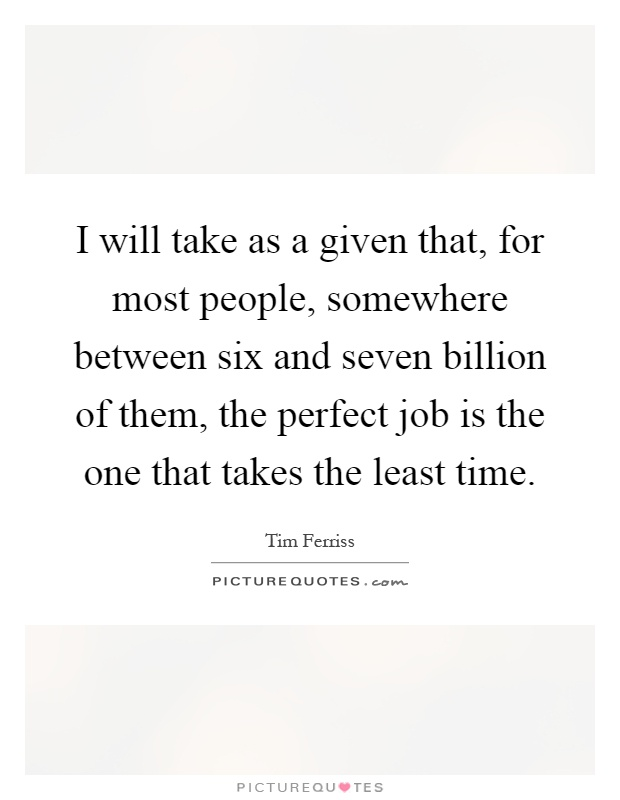 I will take as a given that, for most people, somewhere between six and seven billion of them, the perfect job is the one that takes the least time Picture Quote #1