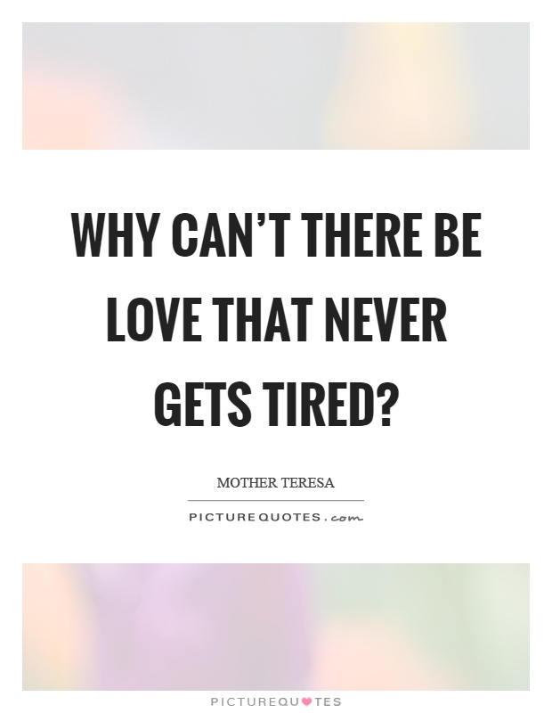 Why can't there be love that never gets tired? Picture Quote #1