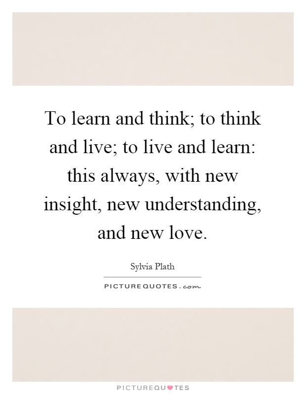 To learn and think; to think and live; to live and learn: this always, with new insight, new understanding, and new love Picture Quote #1