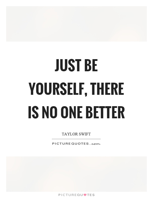 Just be yourself, there is no one better Picture Quote #1