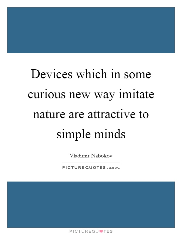 Devices which in some curious new way imitate nature are attractive to simple minds Picture Quote #1