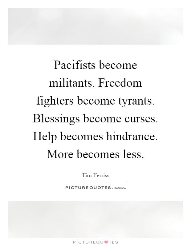 Pacifists become militants. Freedom fighters become tyrants. Blessings become curses. Help becomes hindrance. More becomes less Picture Quote #1