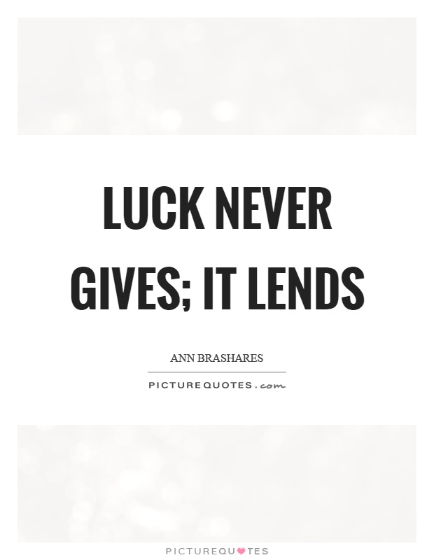 Luck never gives; it lends Picture Quote #1