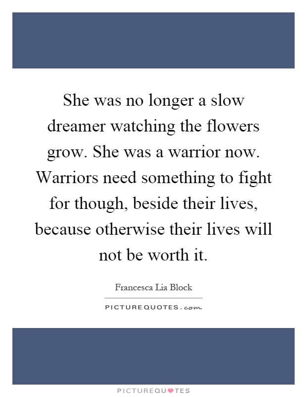 She was no longer a slow dreamer watching the flowers grow. She was a warrior now. Warriors need something to fight for though, beside their lives, because otherwise their lives will not be worth it Picture Quote #1