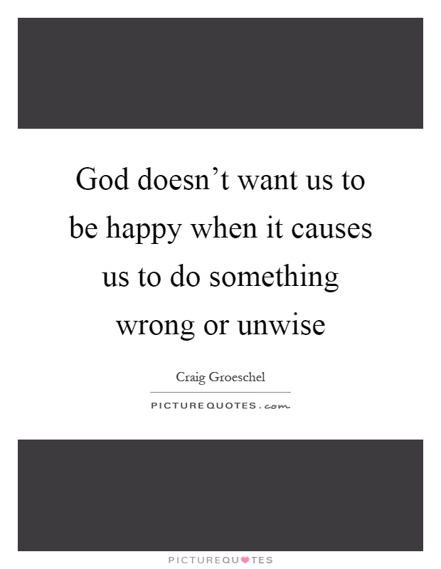 God doesn't want us to be happy when it causes us to do something wrong or unwise Picture Quote #1