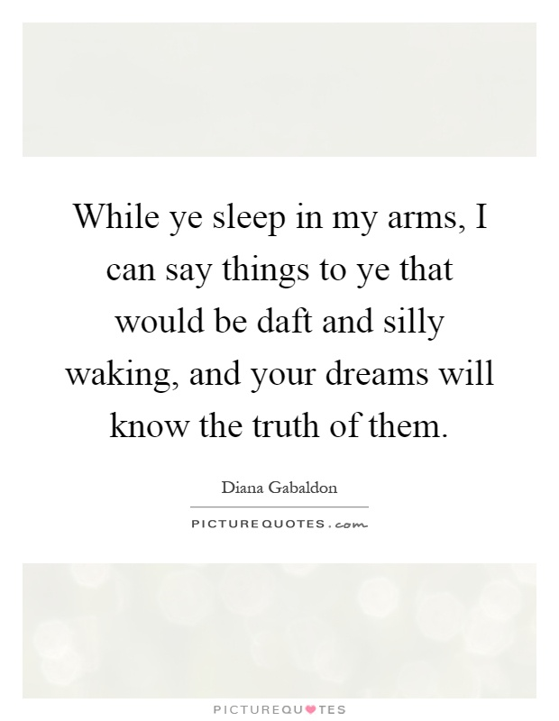While ye sleep in my arms, I can say things to ye that would be daft and silly waking, and your dreams will know the truth of them Picture Quote #1
