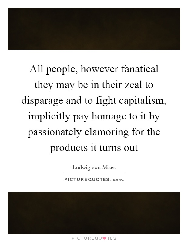 All people, however fanatical they may be in their zeal to disparage and to fight capitalism, implicitly pay homage to it by passionately clamoring for the products it turns out Picture Quote #1