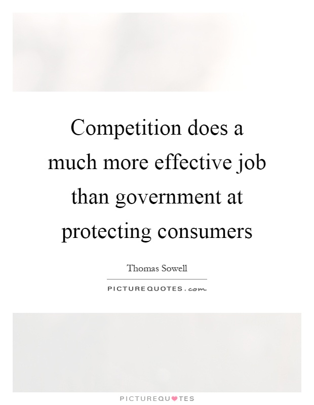 Competition does a much more effective job than government at protecting consumers Picture Quote #1
