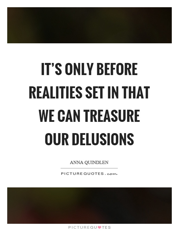 It's only before realities set in that we can treasure our delusions Picture Quote #1