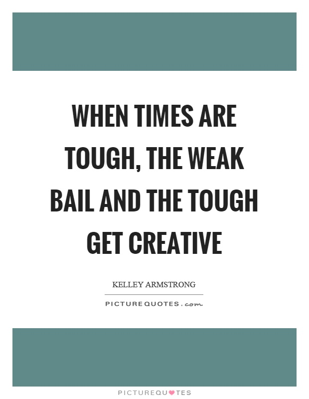 When times are tough, the weak bail and the tough get creative Picture Quote #1