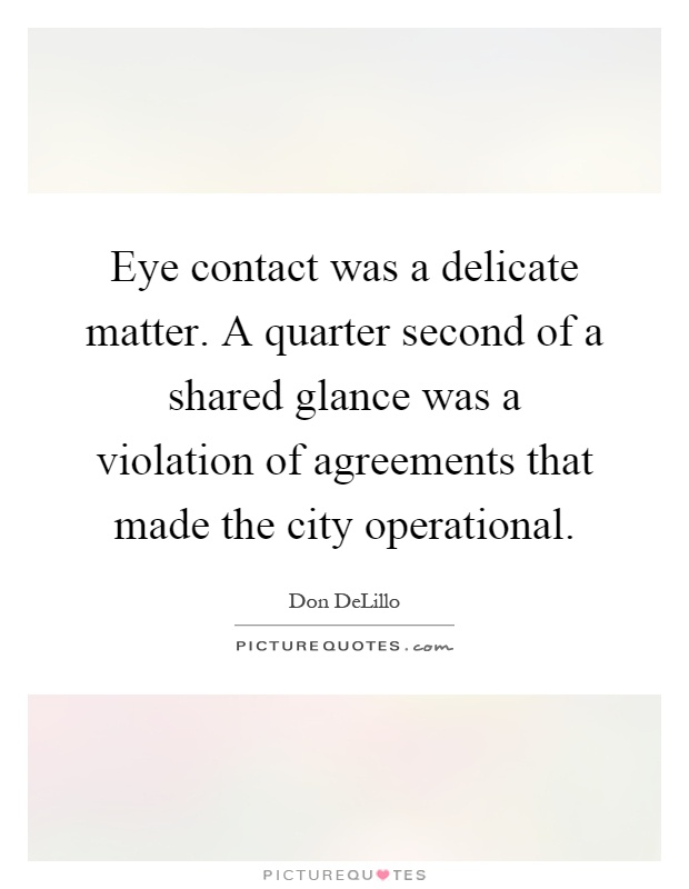 Eye contact was a delicate matter. A quarter second of a shared glance was a violation of agreements that made the city operational Picture Quote #1