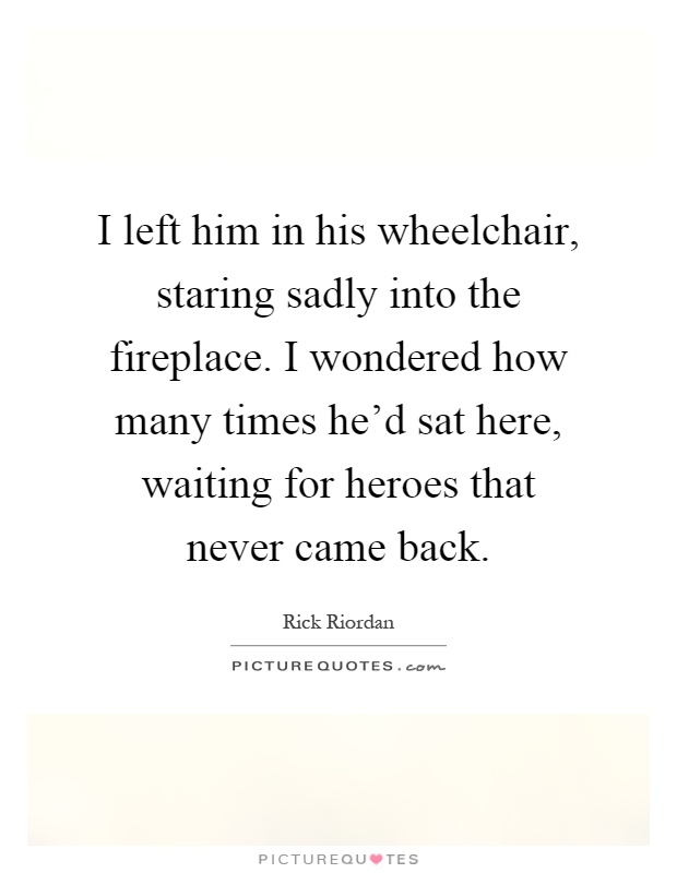 I left him in his wheelchair, staring sadly into the fireplace. I wondered how many times he'd sat here, waiting for heroes that never came back Picture Quote #1