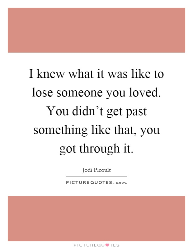 I knew what it was like to lose someone you loved. You didn't get past something like that, you got through it Picture Quote #1