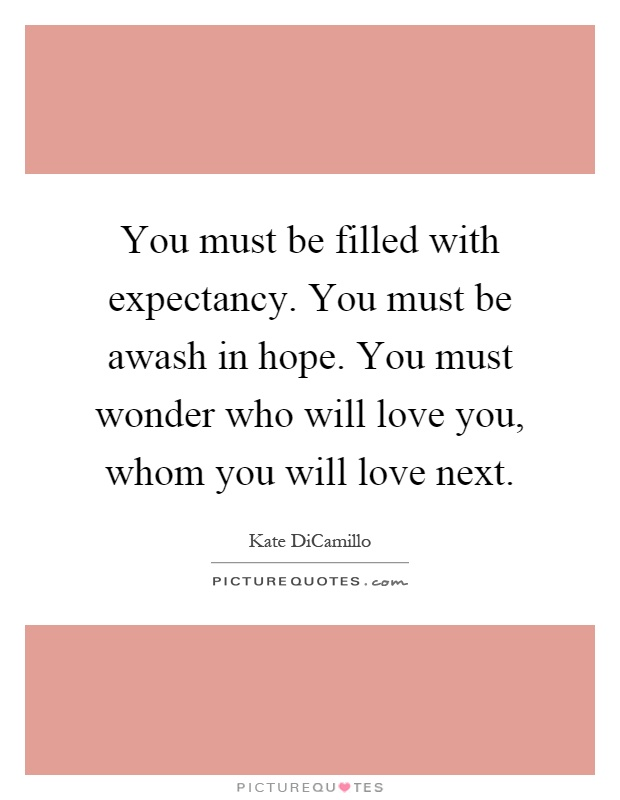 You must be filled with expectancy. You must be awash in hope. You must wonder who will love you, whom you will love next Picture Quote #1