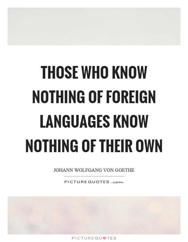 Those who know nothing of foreign languages know nothing of their own Picture Quote #1