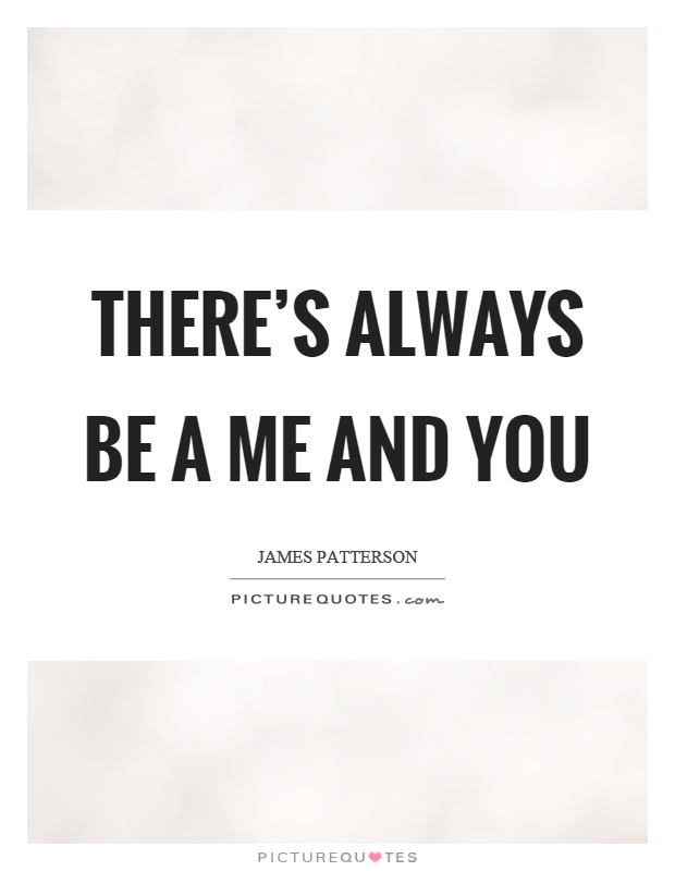 There's always be a me and you Picture Quote #1