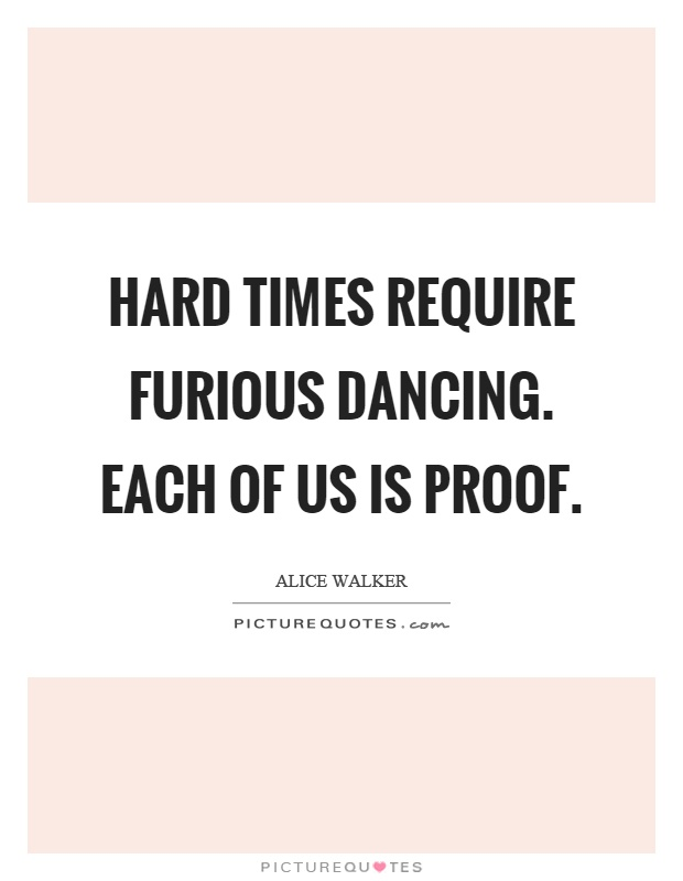 Hard times require furious dancing. Each of us is proof Picture Quote #1