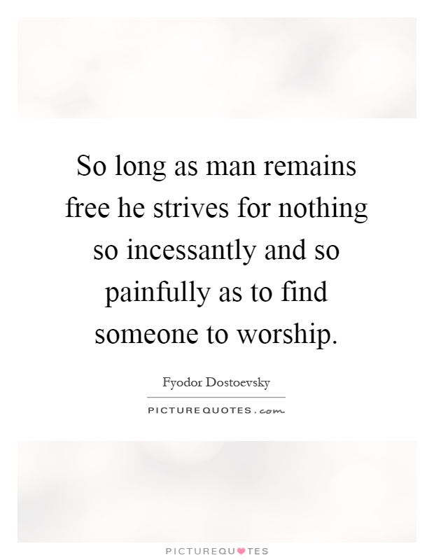 So long as man remains free he strives for nothing so incessantly and so painfully as to find someone to worship Picture Quote #1
