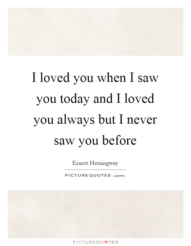 I loved you when I saw you today and I loved you always but I never saw you before Picture Quote #1
