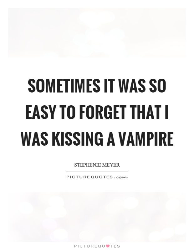 Sometimes it was so easy to forget that I was kissing a vampire Picture Quote #1
