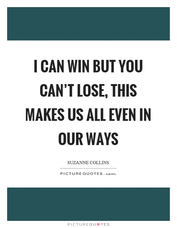 I can win but you can't lose, this makes us all even in our ways Picture Quote #1