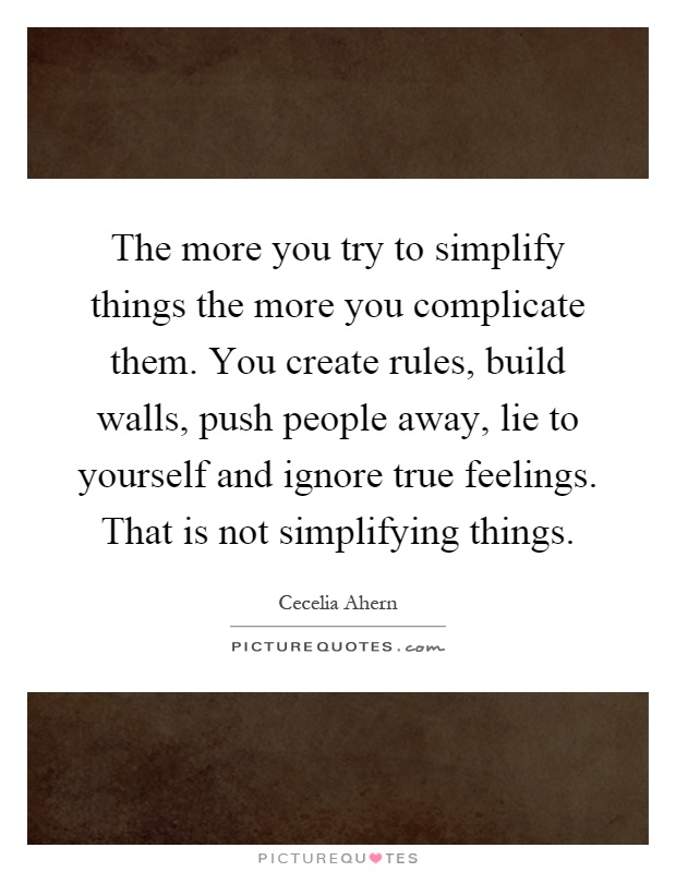 The more you try to simplify things the more you complicate them. You create rules, build walls, push people away, lie to yourself and ignore true feelings. That is not simplifying things Picture Quote #1