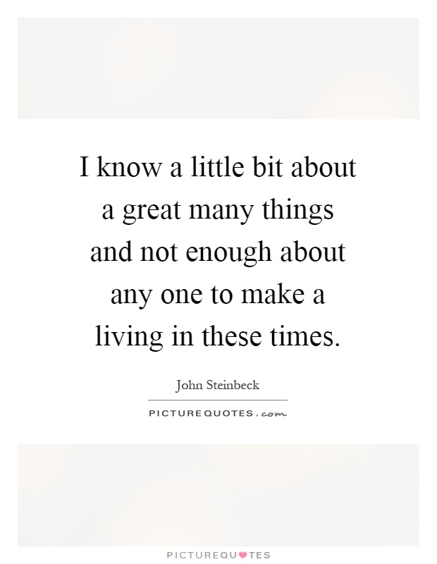 I know a little bit about a great many things and not enough about any one to make a living in these times Picture Quote #1