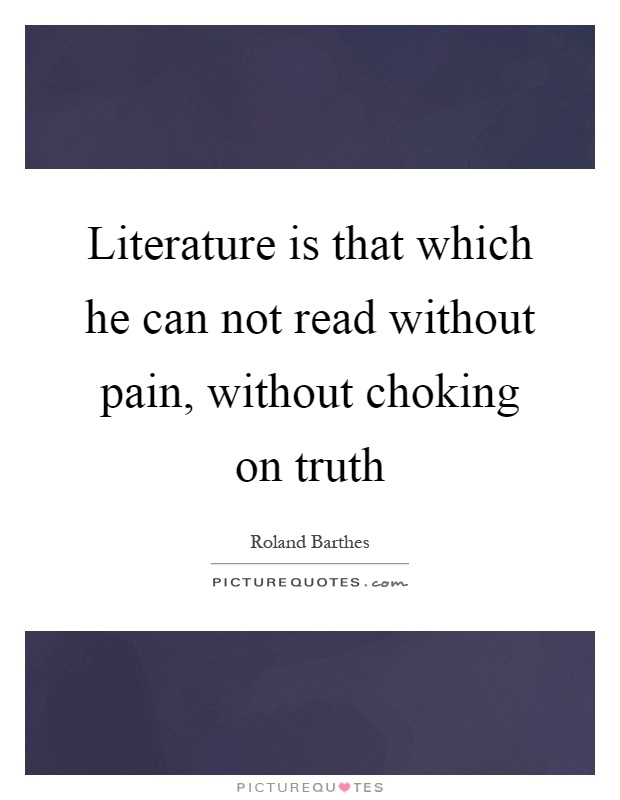 Literature is that which he can not read without pain, without choking on truth Picture Quote #1