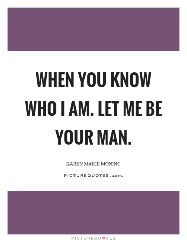 When you know who I am. Let me be your man Picture Quote #1