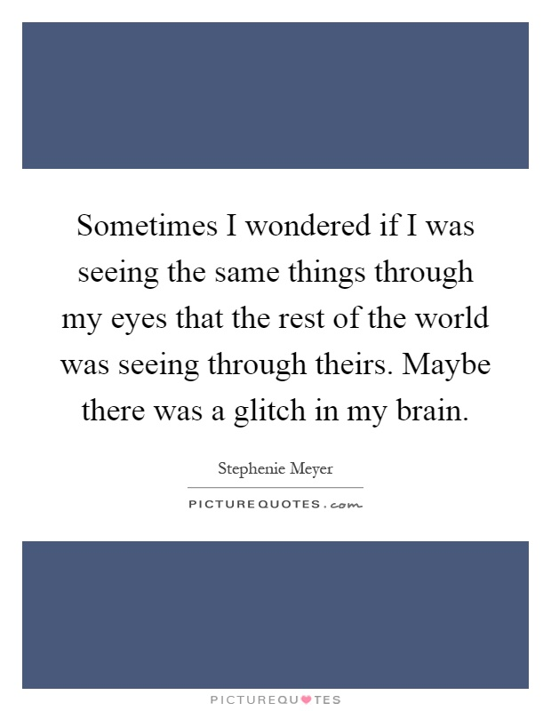 Sometimes I wondered if I was seeing the same things through my eyes that the rest of the world was seeing through theirs. Maybe there was a glitch in my brain Picture Quote #1