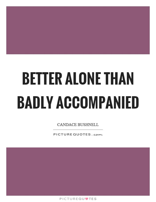 Better alone than badly accompanied Picture Quote #1