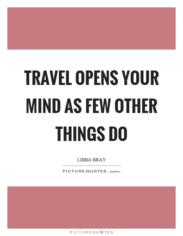 Travel opens your mind as few other things do Picture Quote #1