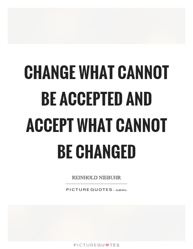 Change what cannot be accepted and accept what cannot be changed Picture Quote #1