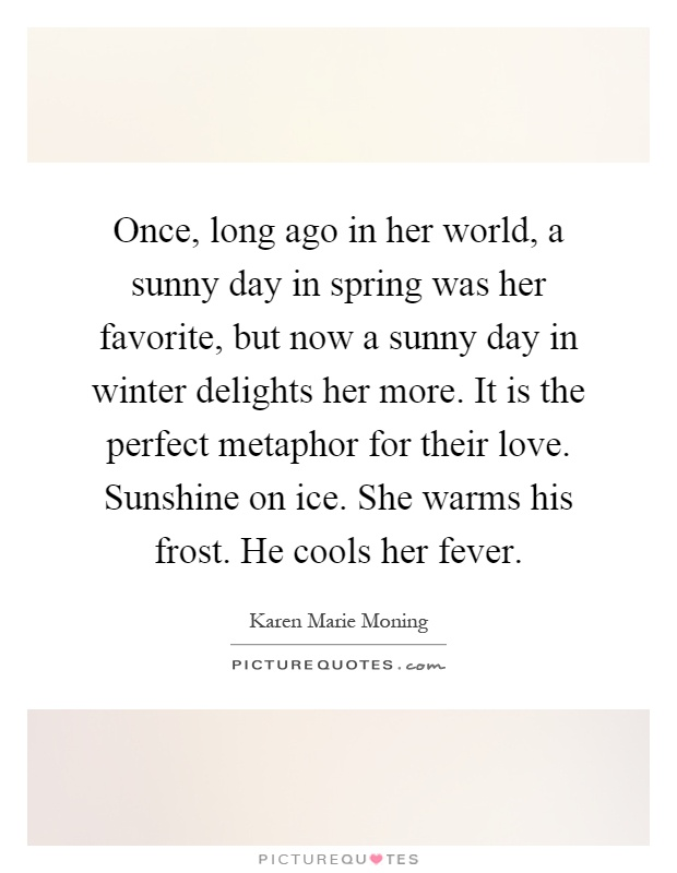 Once, long ago in her world, a sunny day in spring was her favorite, but now a sunny day in winter delights her more. It is the perfect metaphor for their love. Sunshine on ice. She warms his frost. He cools her fever Picture Quote #1