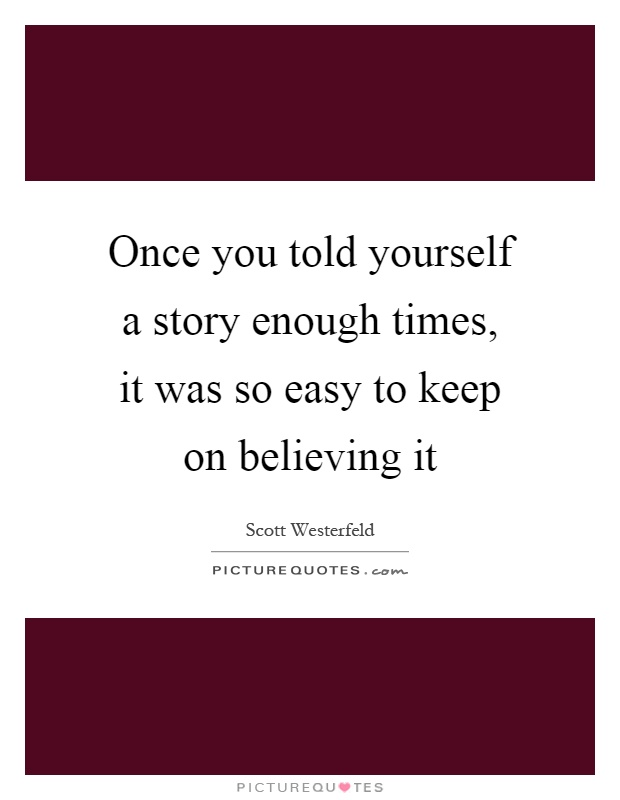 Once you told yourself a story enough times, it was so easy to keep on believing it Picture Quote #1