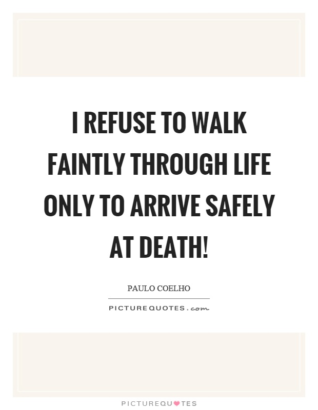 I refuse to walk faintly through life only to arrive safely at death! Picture Quote #1