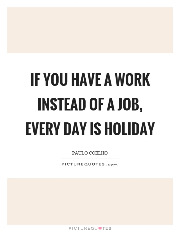 If you have a work instead of a job, every day is holiday Picture Quote #1