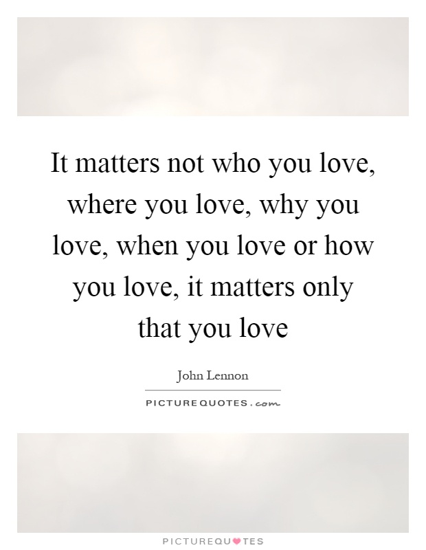 It matters not who you love, where you love, why you love, when you love or how you love, it matters only that you love Picture Quote #1