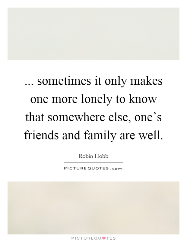 ... sometimes it only makes one more lonely to know that somewhere else, one's friends and family are well Picture Quote #1